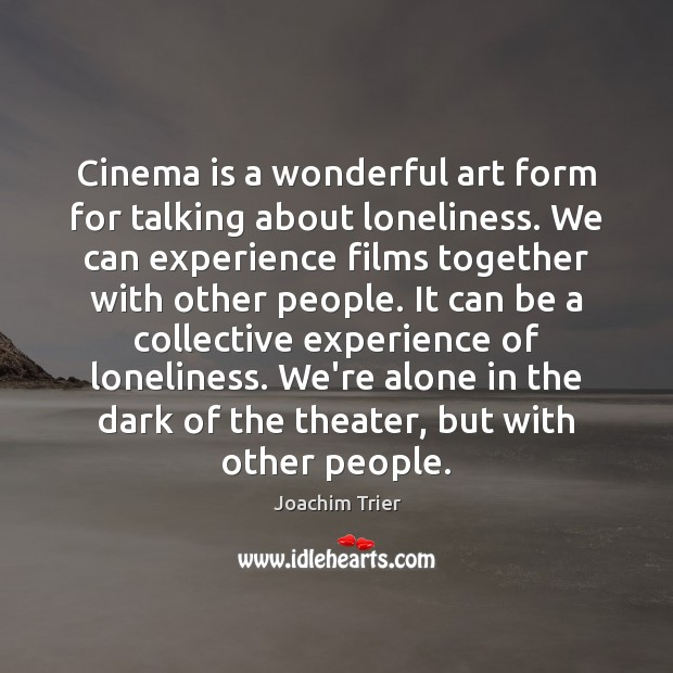 Image, Cinema is a wonderful art form for talking about loneliness. We can