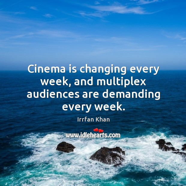 Cinema is changing every week, and multiplex audiences are demanding every week. Irrfan Khan Picture Quote