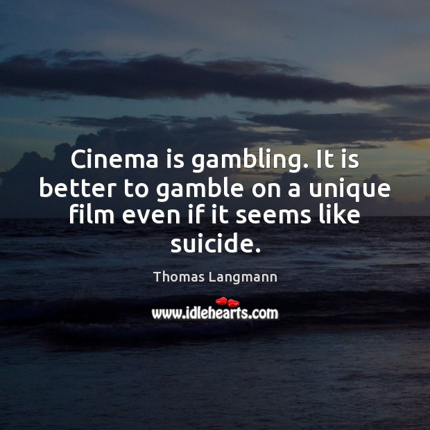 Cinema is gambling. It is better to gamble on a unique film even if it seems like suicide. Image