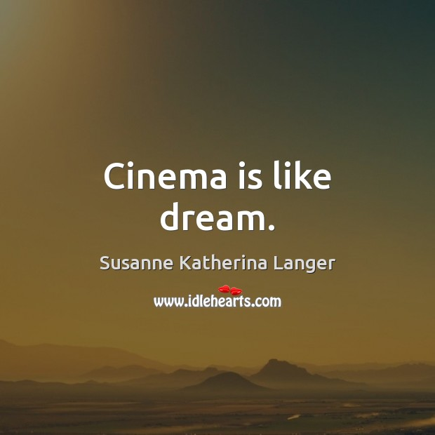 Cinema is like dream. Susanne Katherina Langer Picture Quote