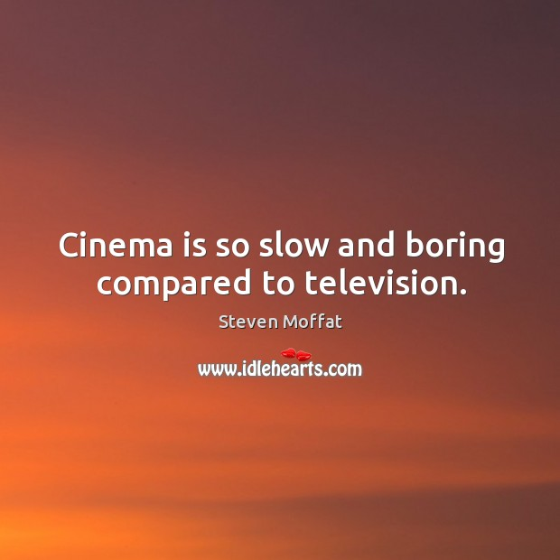 Cinema is so slow and boring compared to television. Image