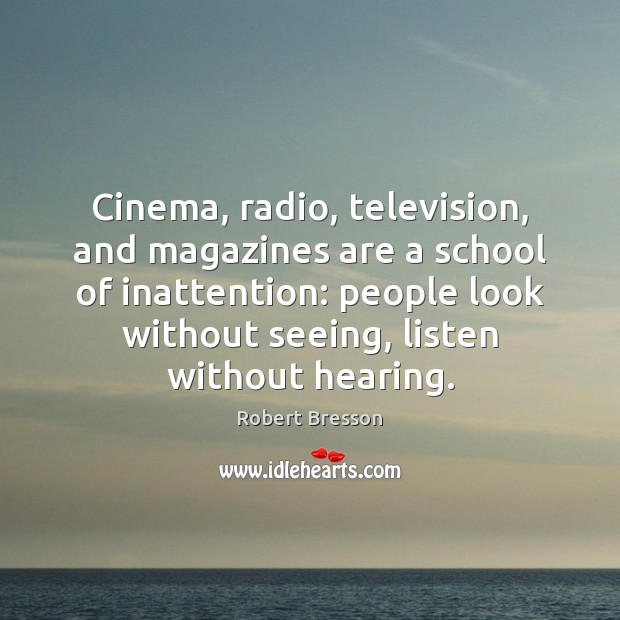 Cinema, radio, television, and magazines are a school of inattention: people look Robert Bresson Picture Quote