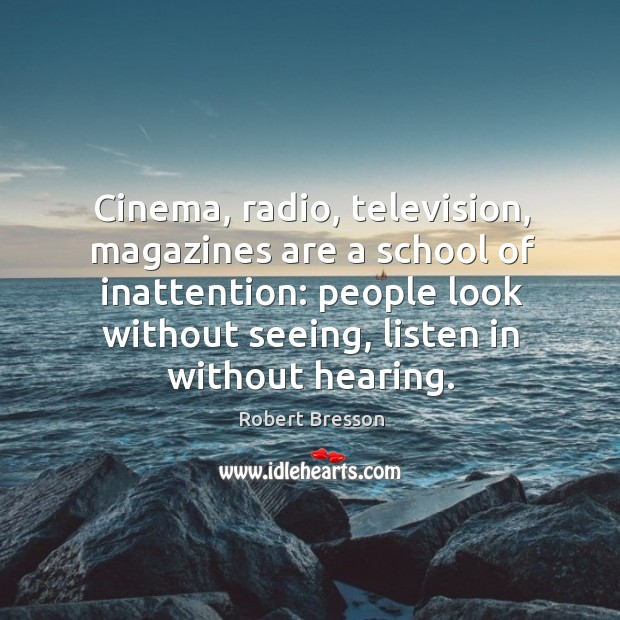 Cinema, radio, television, magazines are a school of inattention: people look without seeing, listen in without hearing. Robert Bresson Picture Quote