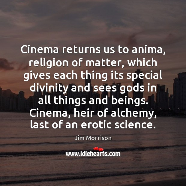 Image, Cinema returns us to anima, religion of matter, which gives each thing