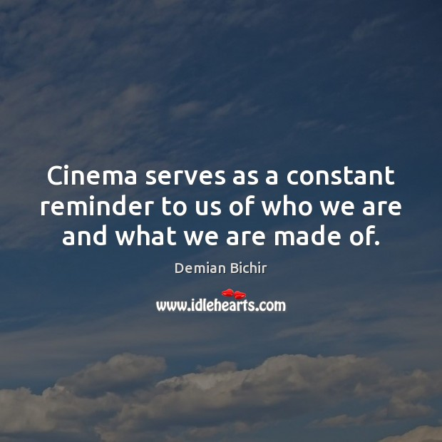 Cinema serves as a constant reminder to us of who we are and what we are made of. Image