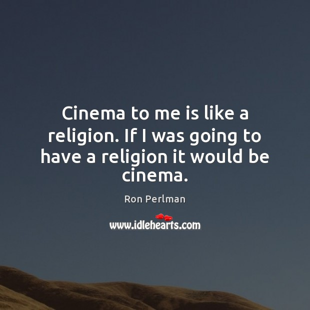 Image, Cinema to me is like a religion. If I was going to have a religion it would be cinema.
