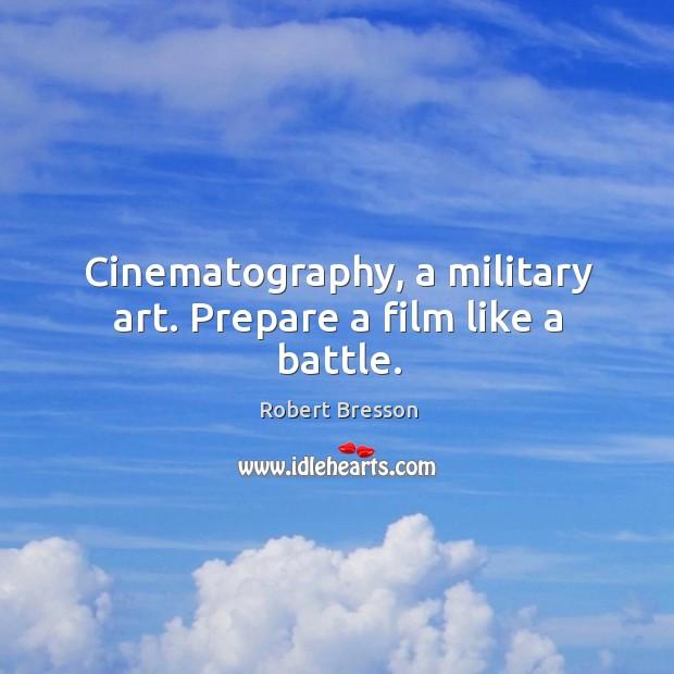 Cinematography, a military art. Prepare a film like a battle. Robert Bresson Picture Quote