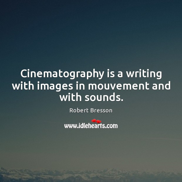 Cinematography is a writing with images in mouvement and with sounds. Robert Bresson Picture Quote