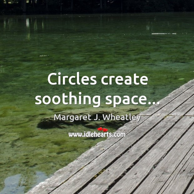 Circles create soothing space… Margaret J. Wheatley Picture Quote