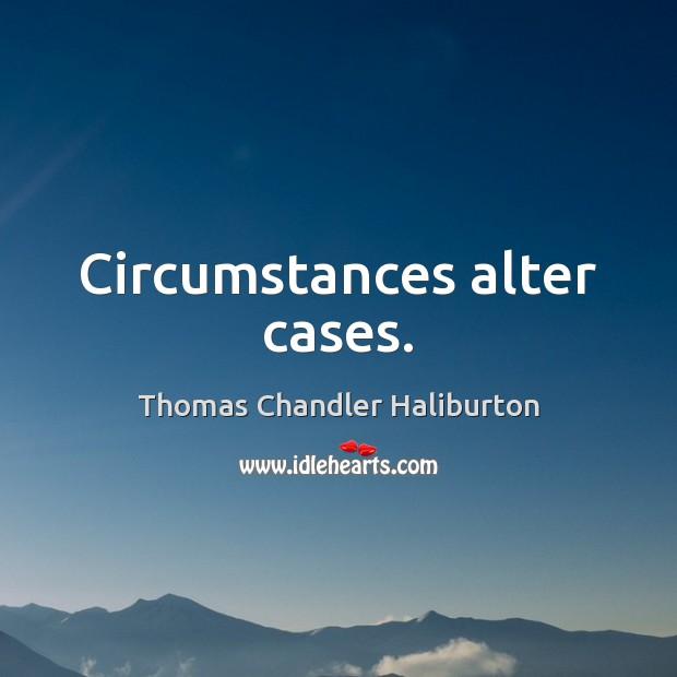 Circumstances alter cases. Image