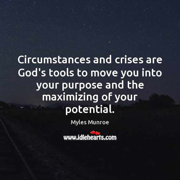Circumstances and crises are God's tools to move you into your purpose Myles Munroe Picture Quote
