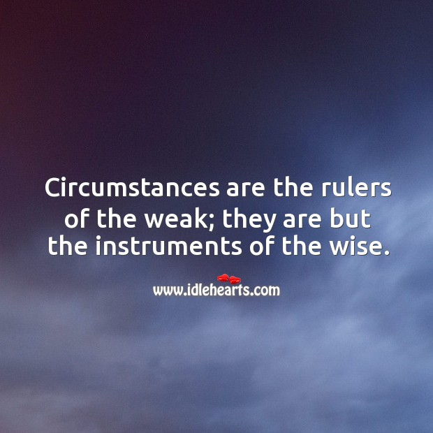 Circumstances are the rulers of the weak; they are but the instruments of the wise. Image