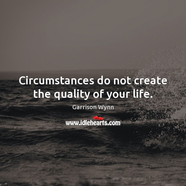 Circumstances do not create the quality of your life. Image