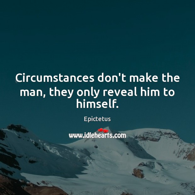 Circumstances don't make the man, they only reveal him to himself. Epictetus Picture Quote