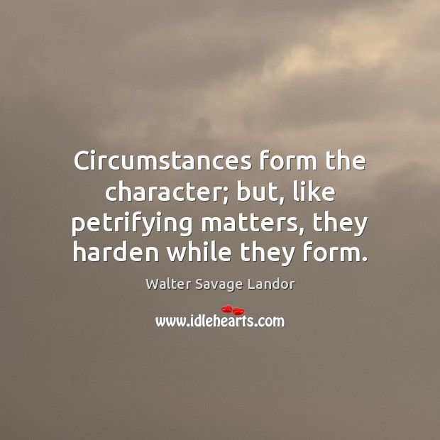 Circumstances form the character; but, like petrifying matters, they harden while they Image
