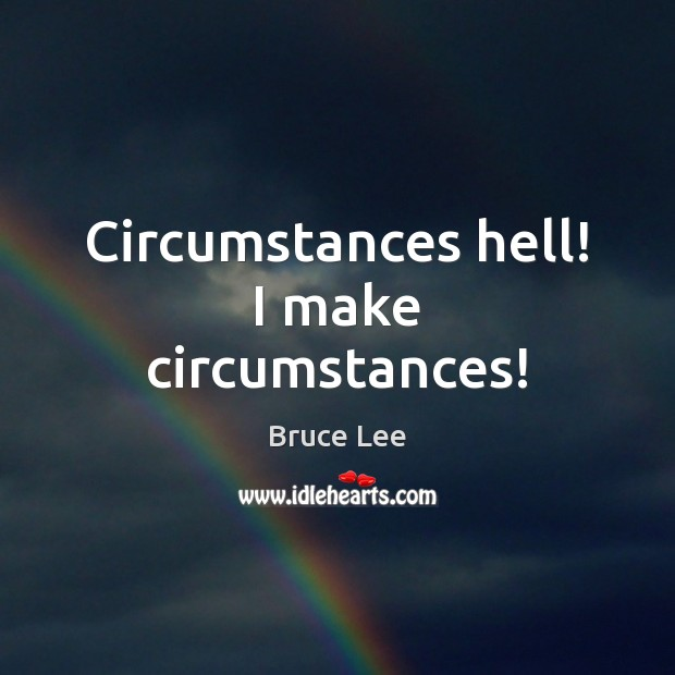 Circumstances hell! I make circumstances! Bruce Lee Picture Quote