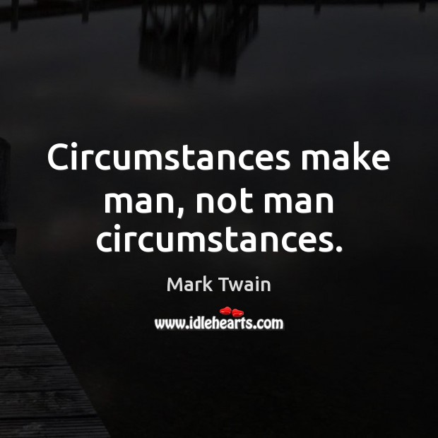 Image, Circumstances make man, not man circumstances.