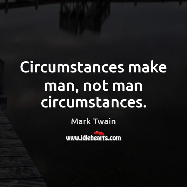 Circumstances make man, not man circumstances. Image