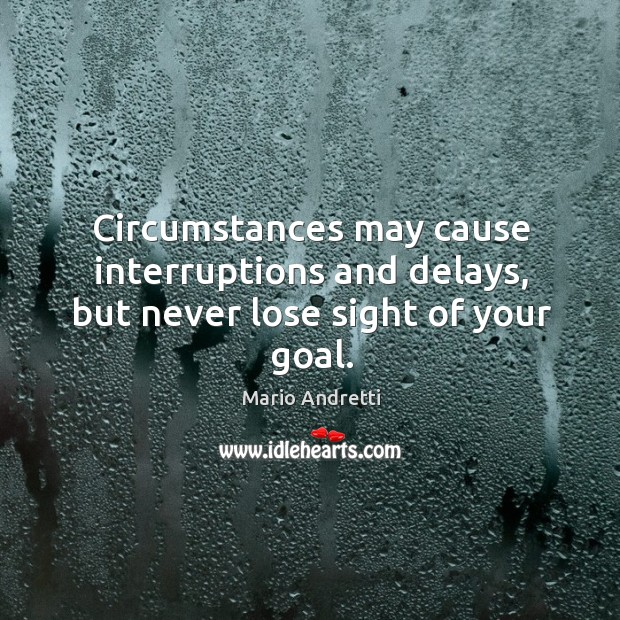 Circumstances may cause interruptions and delays, but never lose sight of your goal. Mario Andretti Picture Quote