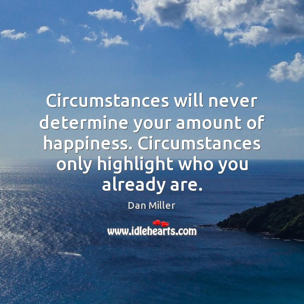 Circumstances will never determine your amount of happiness. Circumstances only highlight who Image