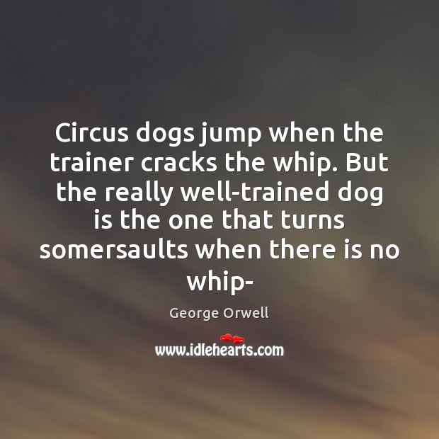 Circus dogs jump when the trainer cracks the whip. But the really George Orwell Picture Quote
