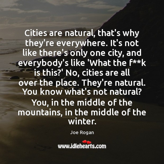 Cities are natural, that's why they're everywhere. It's not like there's only Joe Rogan Picture Quote