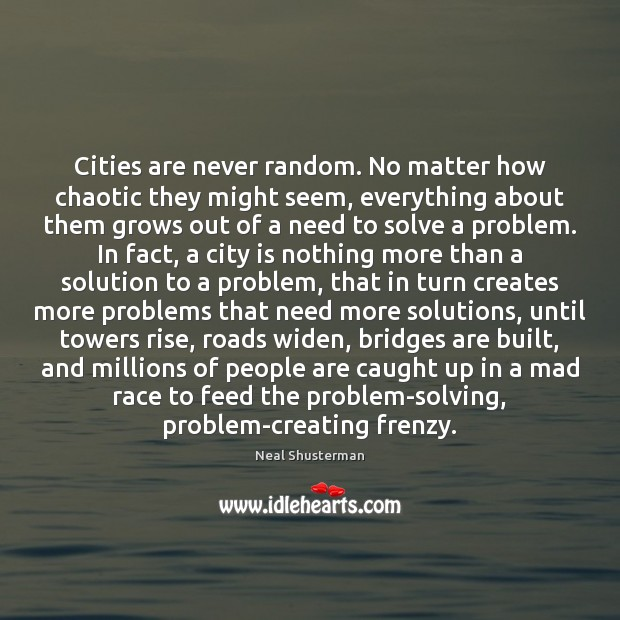Cities are never random. No matter how chaotic they might seem, everything Neal Shusterman Picture Quote