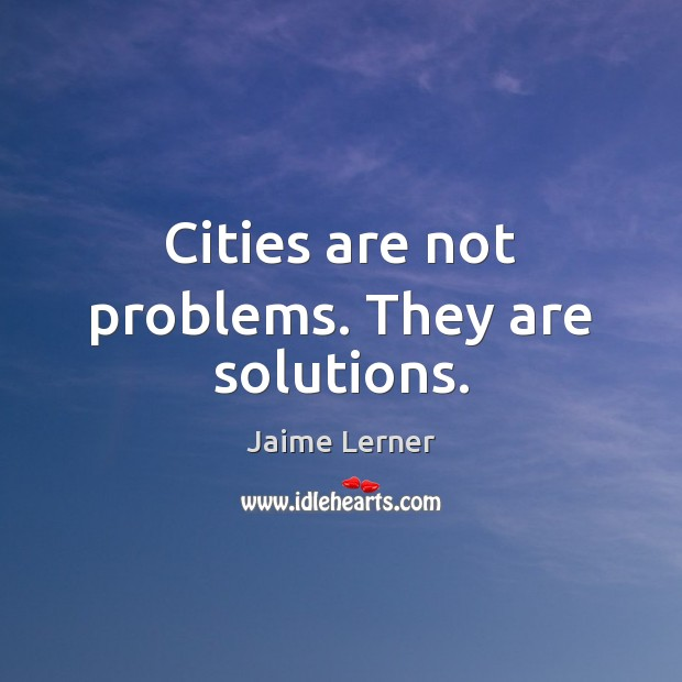 Cities are not problems. They are solutions. Jaime Lerner Picture Quote