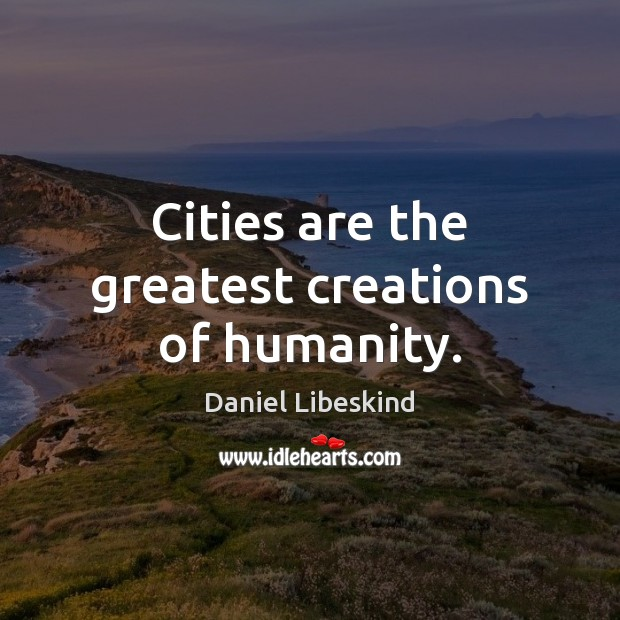 Cities are the greatest creations of humanity. Daniel Libeskind Picture Quote