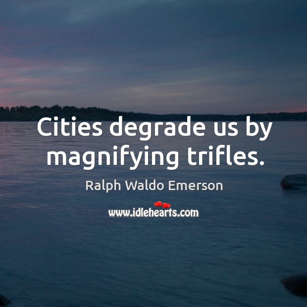 Cities degrade us by magnifying trifles. Image