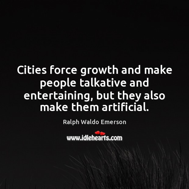 Cities force growth and make people talkative and entertaining, but they also Ralph Waldo Emerson Picture Quote