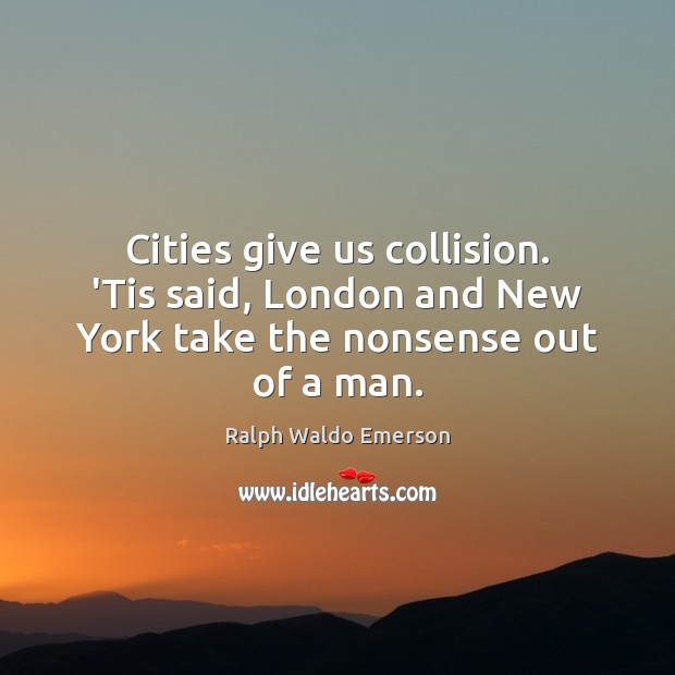 Cities give us collision. 'Tis said, London and New York take the nonsense out of a man. Image