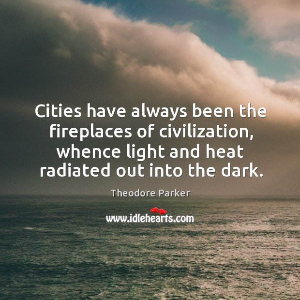 Cities have always been the fireplaces of civilization, whence light and heat radiated out into the dark. Image
