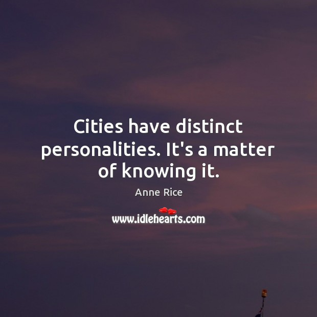 Cities have distinct personalities. It's a matter of knowing it. Anne Rice Picture Quote