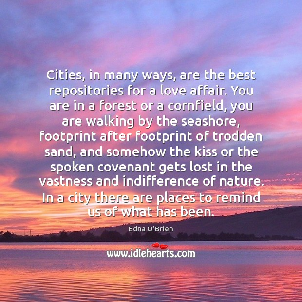 Cities, in many ways, are the best repositories for a love affair. Edna O'Brien Picture Quote