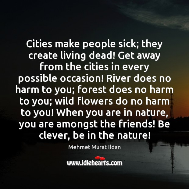 Cities make people sick; they create living dead! Get away from the Image