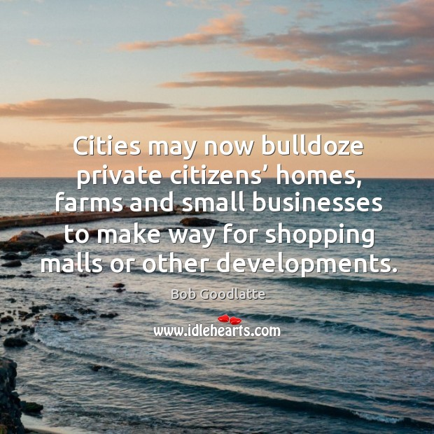 Image, Cities may now bulldoze private citizens' homes, farms and small businesses to make way