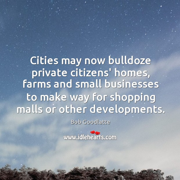 Cities may now bulldoze private citizens' homes, farms and small businesses to Image