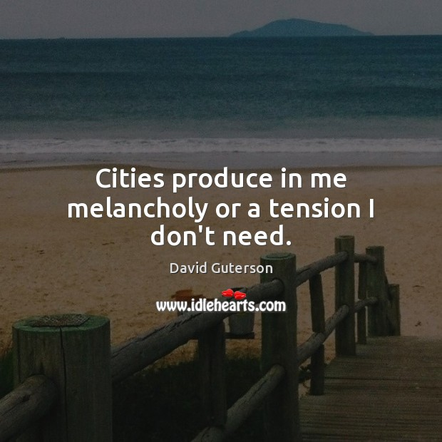 Cities produce in me melancholy or a tension I don't need. Image