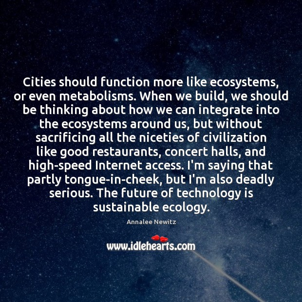 Image, Cities should function more like ecosystems, or even metabolisms. When we build,