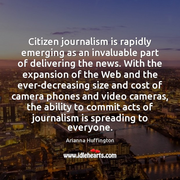 Citizen journalism is rapidly emerging as an invaluable part of delivering the Arianna Huffington Picture Quote