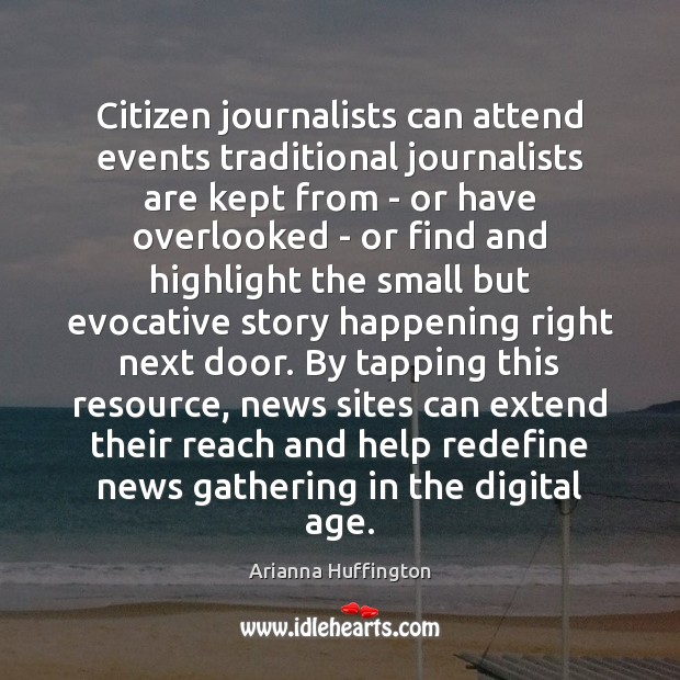 Citizen journalists can attend events traditional journalists are kept from – or Arianna Huffington Picture Quote