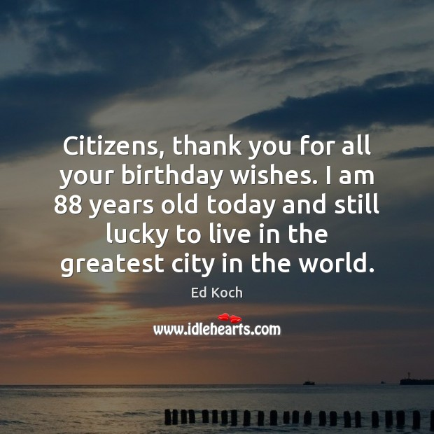 Citizens, thank you for all your birthday wishes. I am 88 years old Ed Koch Picture Quote