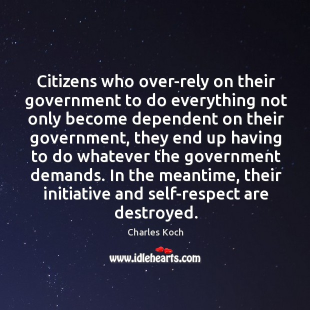 Citizens who over-rely on their government to do everything not only become Charles Koch Picture Quote