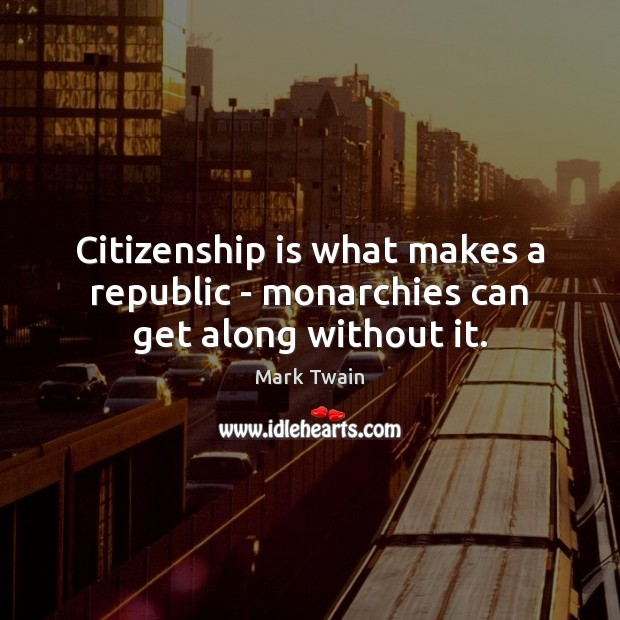 Image, Citizenship is what makes a republic – monarchies can get along without it.