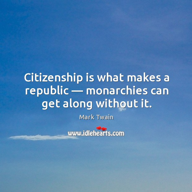 Citizenship is what makes a republic — monarchies can get along without it. Image