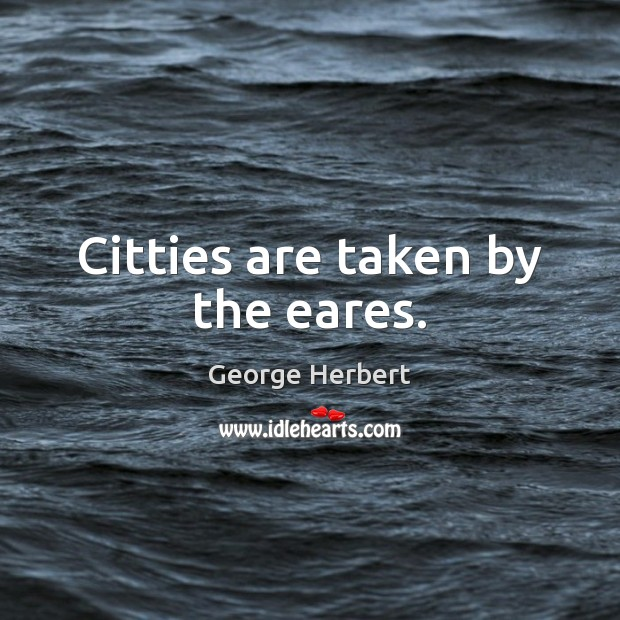 Citties are taken by the eares. George Herbert Picture Quote