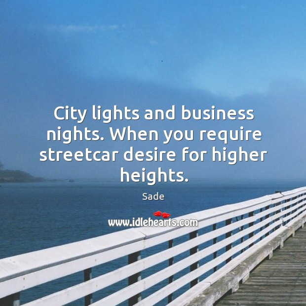 City lights and business nights. When you require streetcar desire for higher heights. Sade Picture Quote
