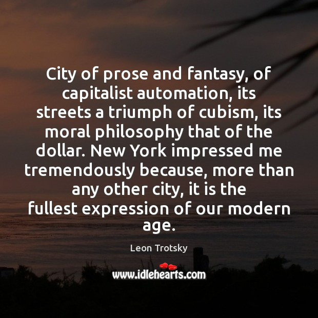 City of prose and fantasy, of capitalist automation, its streets a triumph Leon Trotsky Picture Quote