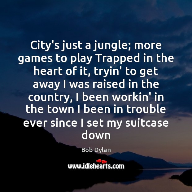 City's just a jungle; more games to play Trapped in the heart Bob Dylan Picture Quote